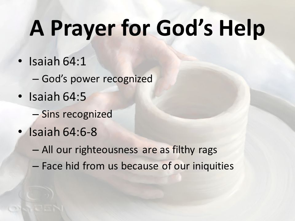 A Prayer for God's Help Isaiah 64:1 – God's power recognized Isaiah 64:5 – Sins recognized Isaiah 64:6-8 – All our righteousness are as filthy rags – Face hid from us because of our iniquities