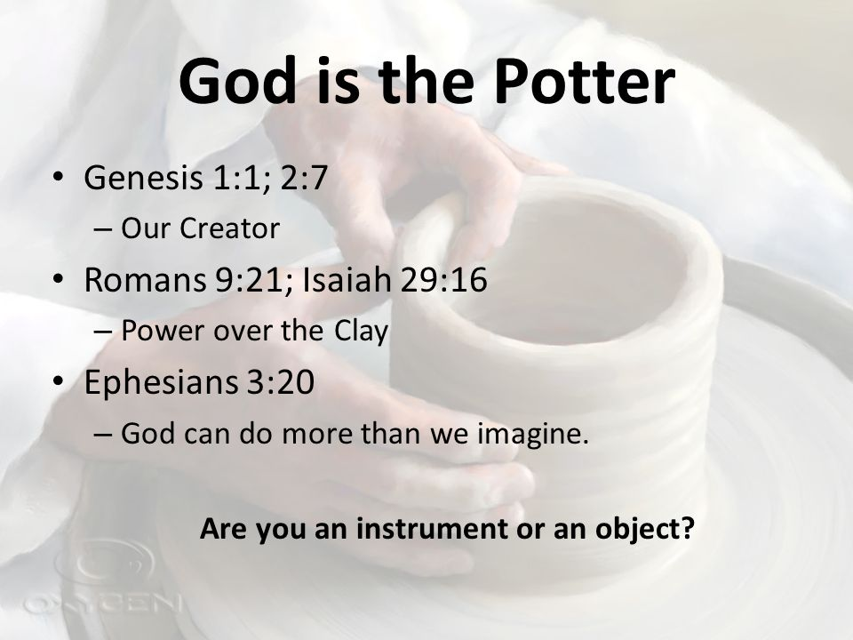 God is the Potter Genesis 1:1; 2:7 – Our Creator Romans 9:21; Isaiah 29:16 – Power over the Clay Ephesians 3:20 – God can do more than we imagine.