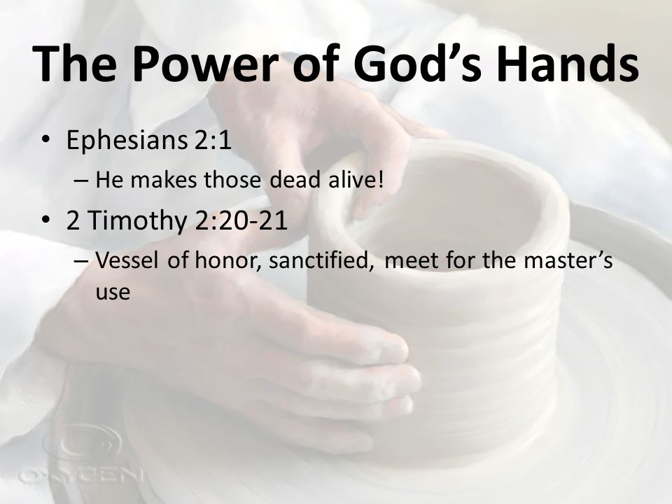 The Power of God's Hands Ephesians 2:1 – He makes those dead alive.