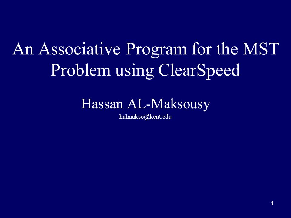 1 An Associative Program for the MST Problem using ClearSpeed Hassan AL-Maksousy halmakso@kent.edu