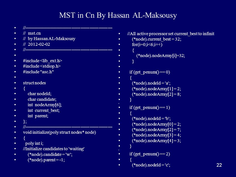 22 MST in Cn By Hassan AL-Maksousy //---------------------------------------------------------- // mst.cn // by Hassan AL-Maksousy // 2012-02-02 //---------------------------------------------------------- #include #include asc.h struct nodes { char nodeId; char candidate; int nodeArray[6]; int current_best; int parent; }; //---------------------------------------------------------- void initialize(poly struct nodes* node) { poly int i; //Initialize candidates to waiting (*node).candidate = w ; (*node).parent = -1; //All active processor set current_best to infinit (*node).current_best = 32; for(i=0;i<6;i++) { (*node).nodeArray[i]=32; } if (get_penum() == 0) { (*node).nodeId = a ; (*node).nodeArray[1] = 2; (*node).nodeArray[2] = 8; } if (get_penum() == 1) { (*node).nodeId = b ; (*node).nodeArray[0] = 2; (*node).nodeArray[2] = 7; (*node).nodeArray[3] = 4; (*node).nodeArray[4] = 3; } if (get_penum() == 2) { (*node).nodeId = c ;