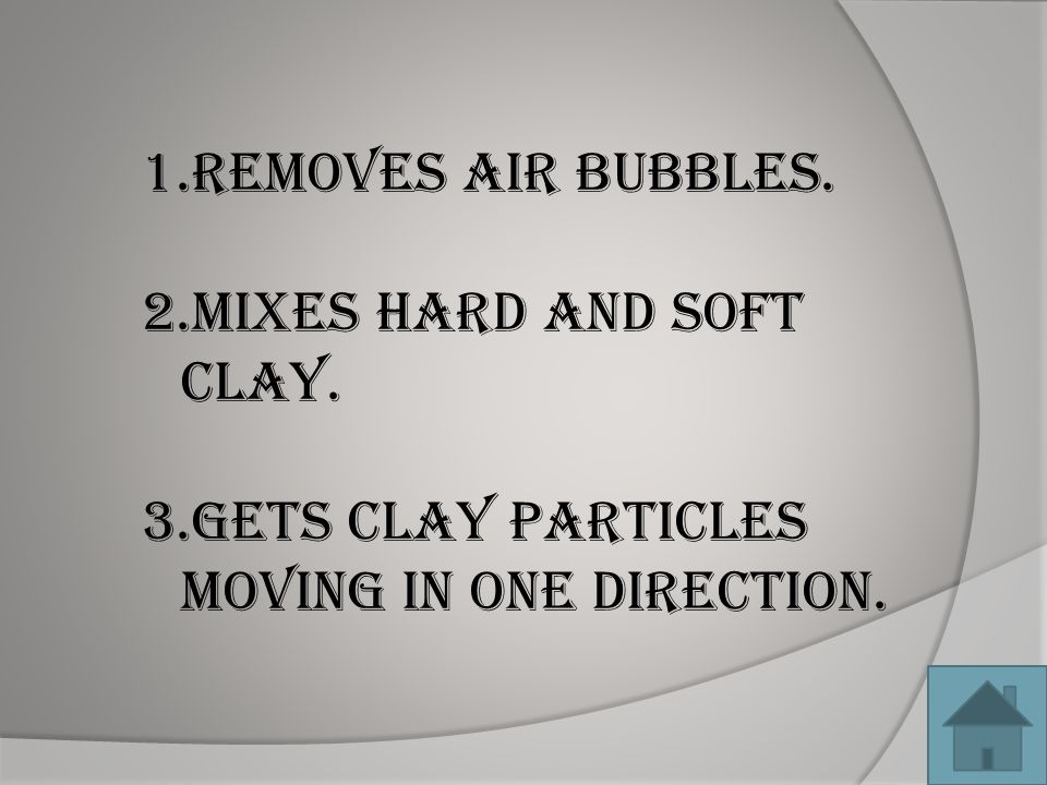 1.Removes air bubbles. 2.Mixes hard and soft clay. 3.Gets clay particles moving in one direction.