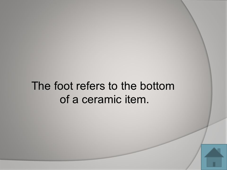 The foot refers to the bottom of a ceramic item.