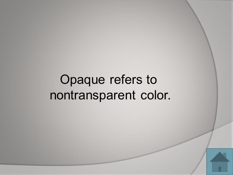 Opaque refers to nontransparent color.