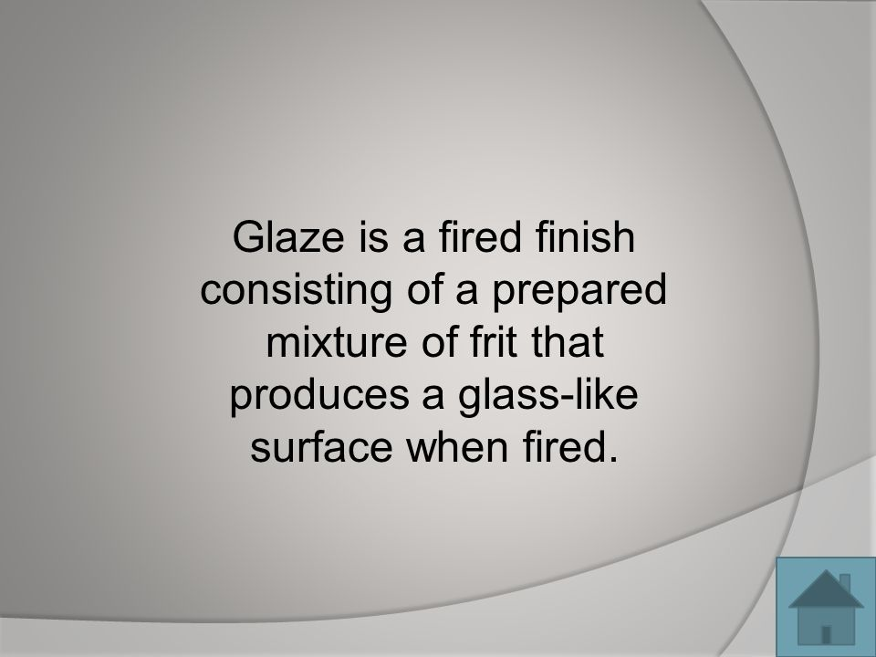 Glaze is a fired finish consisting of a prepared mixture of frit that produces a glass-like surface when fired.