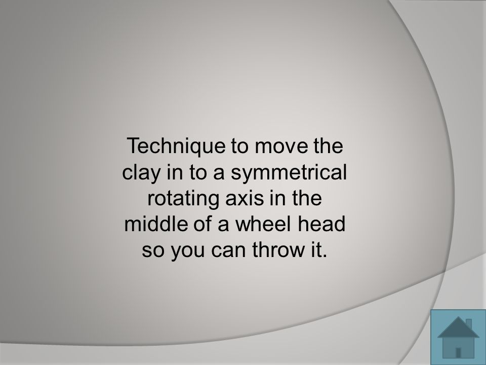 Technique to move the clay in to a symmetrical rotating axis in the middle of a wheel head so you can throw it.