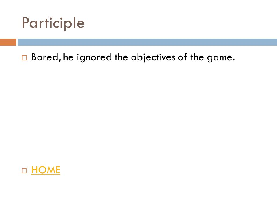 Participle  Bored, he ignored the objectives of the game.  HOME HOME