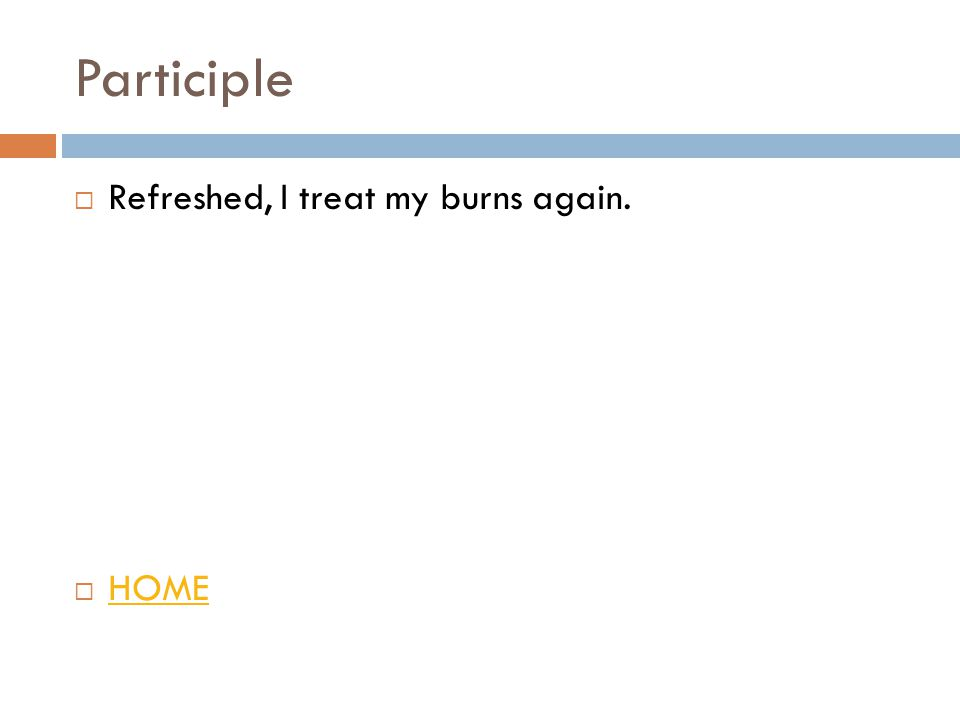 Participle  Refreshed, I treat my burns again.  HOME HOME