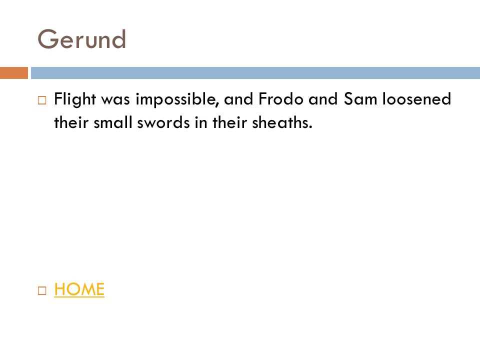 Gerund  Flight was impossible, and Frodo and Sam loosened their small swords in their sheaths.