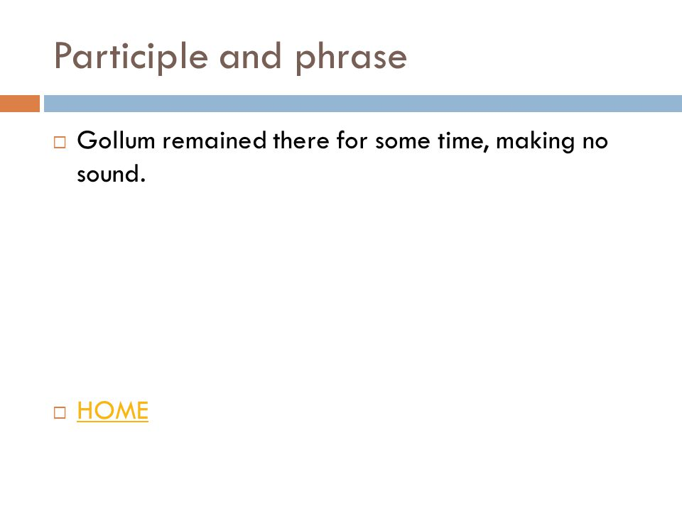 Participle and phrase  Gollum remained there for some time, making no sound.  HOME HOME