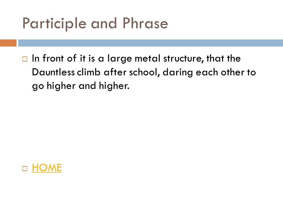 Participle and Phrase  In front of it is a large metal structure, that the Dauntless climb after school, daring each other to go higher and higher.