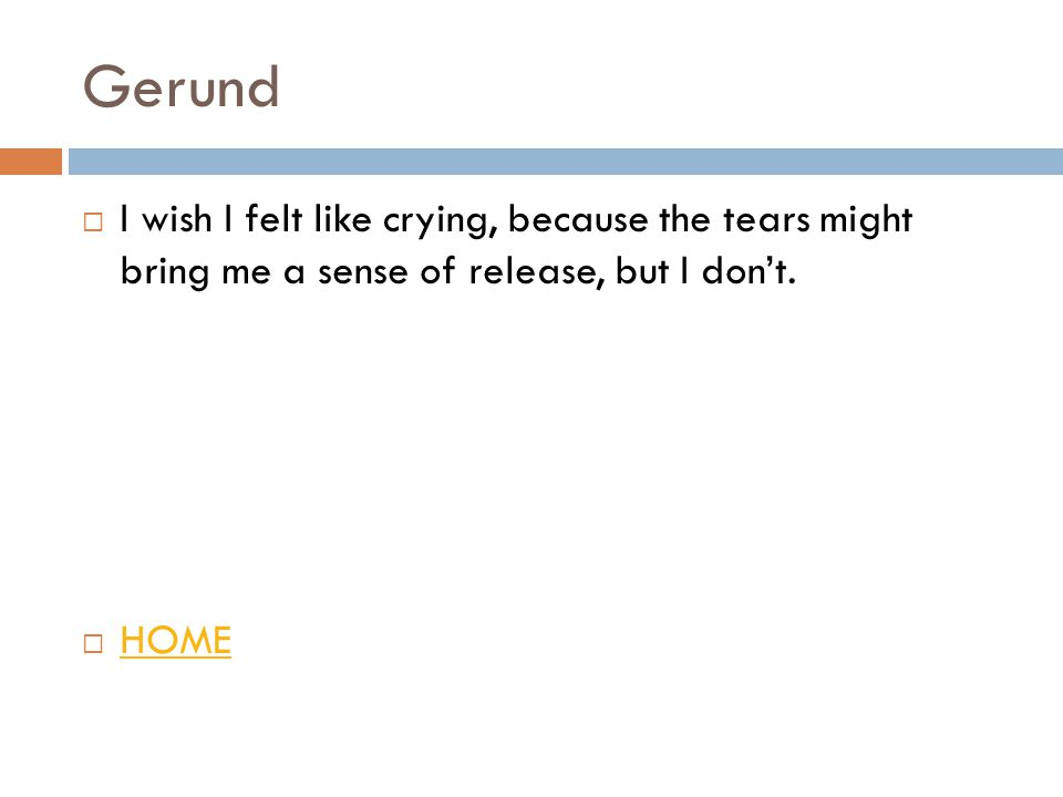 Gerund  I wish I felt like crying, because the tears might bring me a sense of release, but I don't.