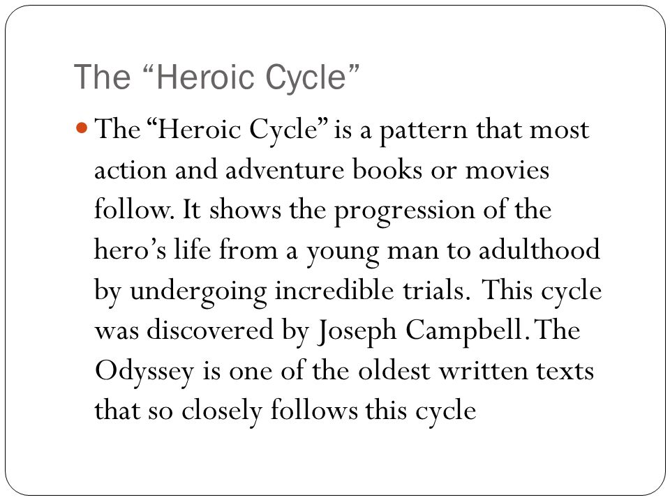 "The ""Heroic Cycle"" The ""Heroic Cycle"" is a pattern that most action and adventure books or movies follow. It shows the progression of the hero's life"