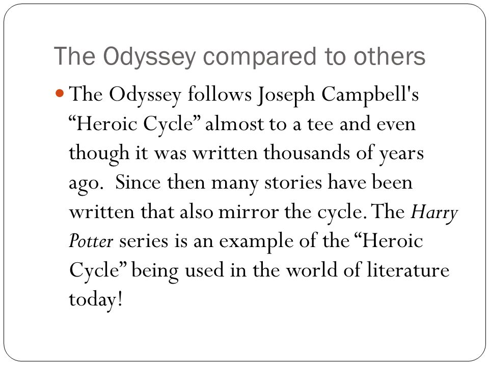 "The Odyssey compared to others The Odyssey follows Joseph Campbell's ""Heroic Cycle"" almost to a tee and even though it was written thousands of years"