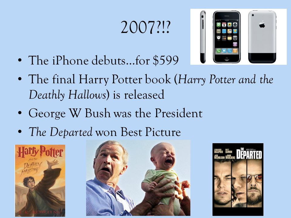 2007?!? The iPhone debuts…for $599 The final Harry Potter book ( Harry Potter and the Deathly Hallows ) is released George W Bush was the President Th