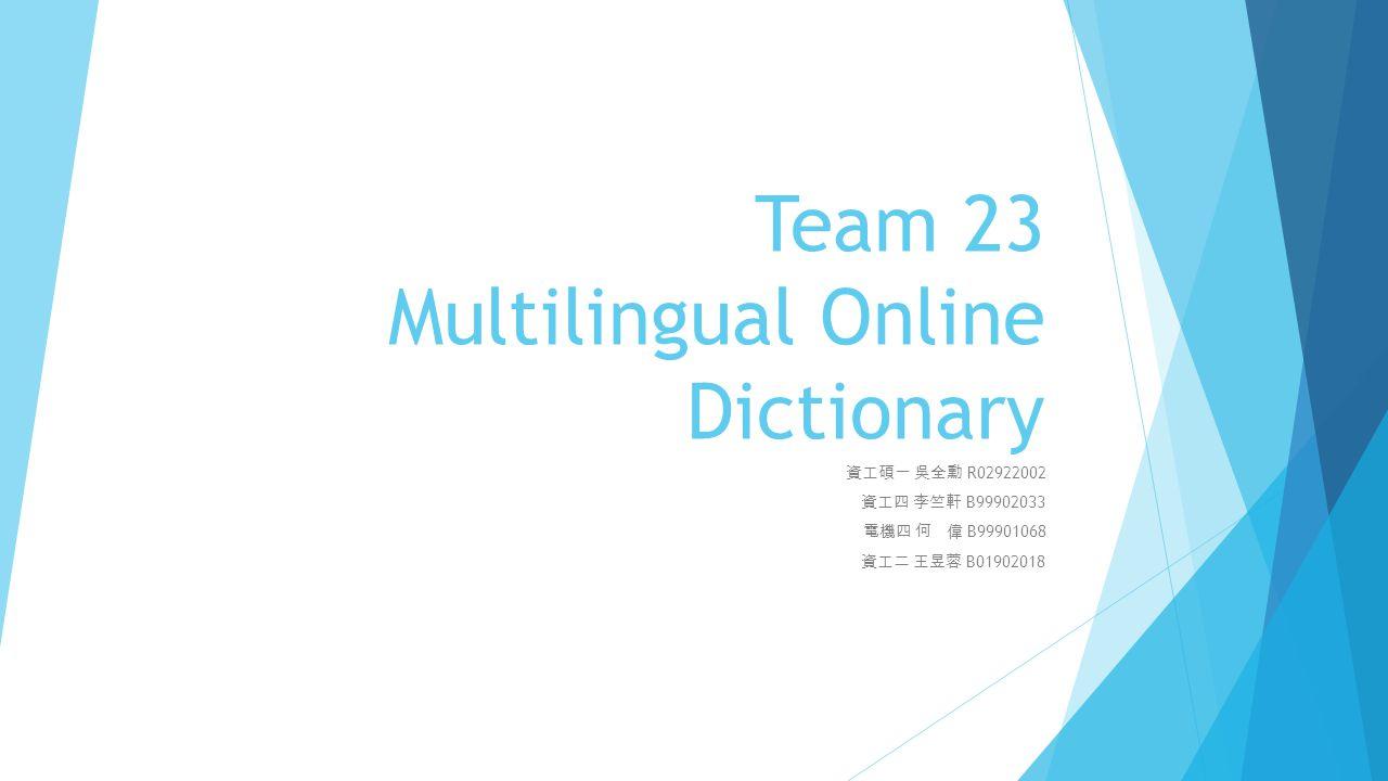 Team 23 Multilingual Online Dictionary 資工碩一 吳全勳 R02922002 資工四 李竺軒 B99902033 電機四 何 偉 B99901068 資工二 王昱蓉 B01902018