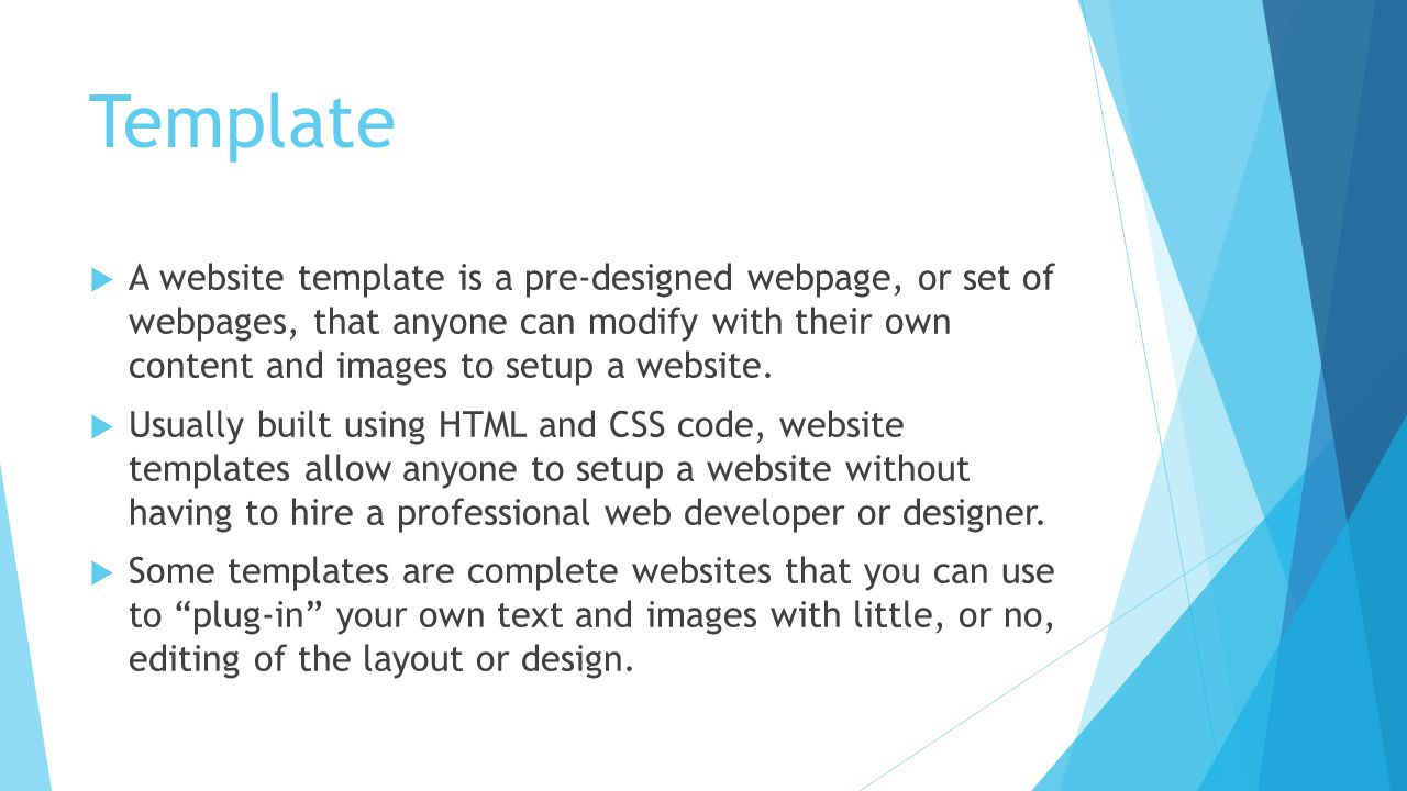 Template  A website template is a pre-designed webpage, or set of webpages, that anyone can modify with their own content and images to setup a website.