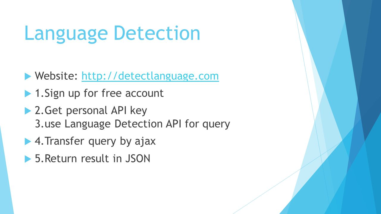 Language Detection  Website: http://detectlanguage.comhttp://detectlanguage.com  1.Sign up for free account  2.Get personal API key 3.use Language Detection API for query  4.Transfer query by ajax  5.Return result in JSON