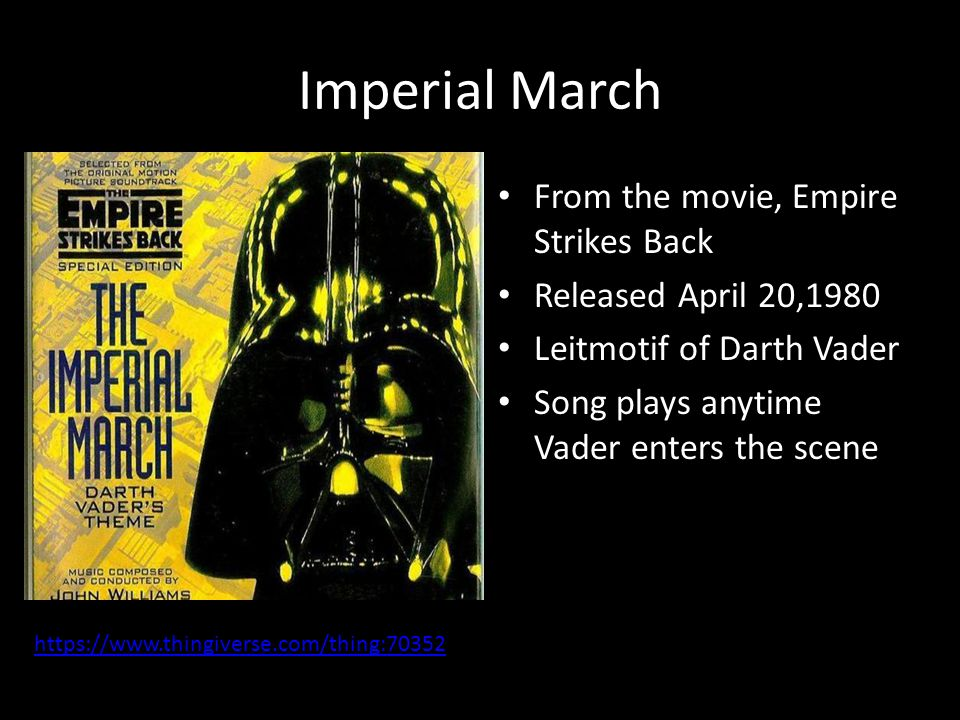Imperial March From the movie, Empire Strikes Back Released April 20,1980 Leitmotif of Darth Vader Song plays anytime Vader enters the scene https://w