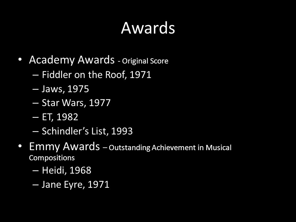 Awards Academy Awards - Original Score – Fiddler on the Roof, 1971 – Jaws, 1975 – Star Wars, 1977 – ET, 1982 – Schindler's List, 1993 Emmy Awards – Ou