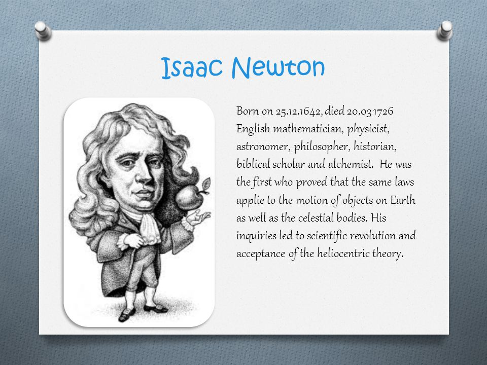 Isaac Newton Born on 25.12.1642, died 20.03 1726 English mathematician, physicist, astronomer, philosopher, historian, biblical scholar and alchemist.