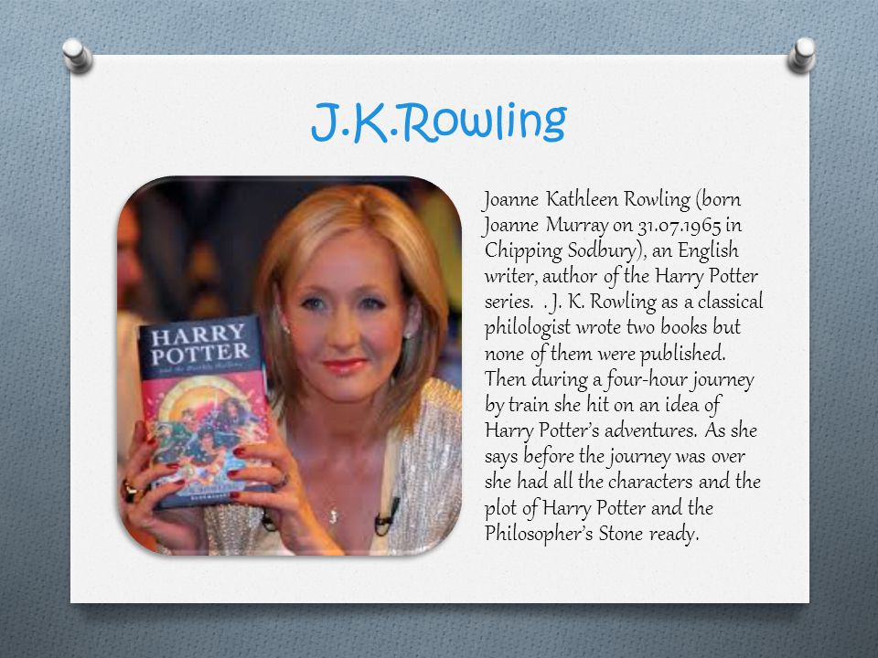 J.K.Rowling Joanne Kathleen Rowling (born Joanne Murray on 31.07.1965 in Chipping Sodbury), an English writer, author of the Harry Potter series..