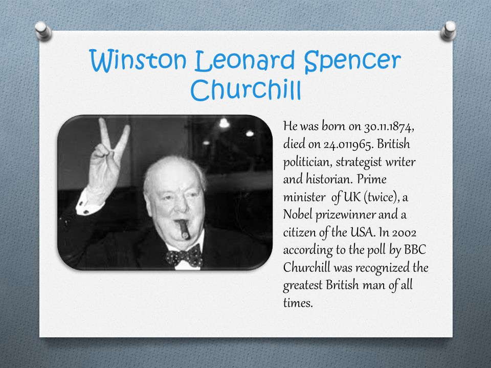 Winston Leonard Spencer Churchill He was born on 30.11.1874, died on 24.011965. British politician, strategist writer and historian. Prime minister of