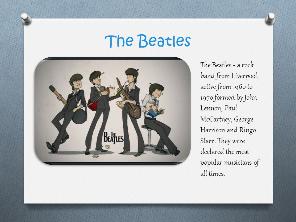 The Beatles The Beatles - a rock band from Liverpool, active from 1960 to 1970 formed by John Lennon, Paul McCartney, George Harrison and Ringo Starr.