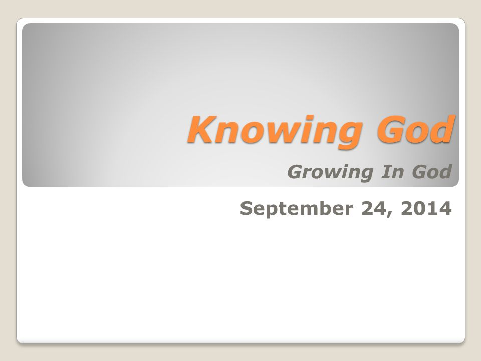 Knowing God Growing In God September 24, 2014