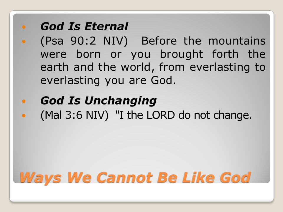 Ways We Cannot Be Like God God Is Eternal (Psa 90:2 NIV) Before the mountains were born or you brought forth the earth and the world, from everlasting to everlasting you are God.