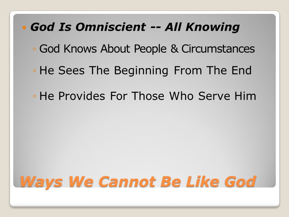 Ways We Cannot Be Like God God Is Omniscient -- All Knowing ◦God Knows About People & Circumstances ◦He Sees The Beginning From The End ◦He Provides F
