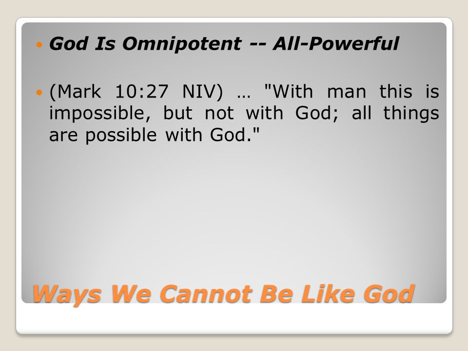 Ways We Cannot Be Like God God Is Omnipotent -- All-Powerful (Mark 10:27 NIV) …