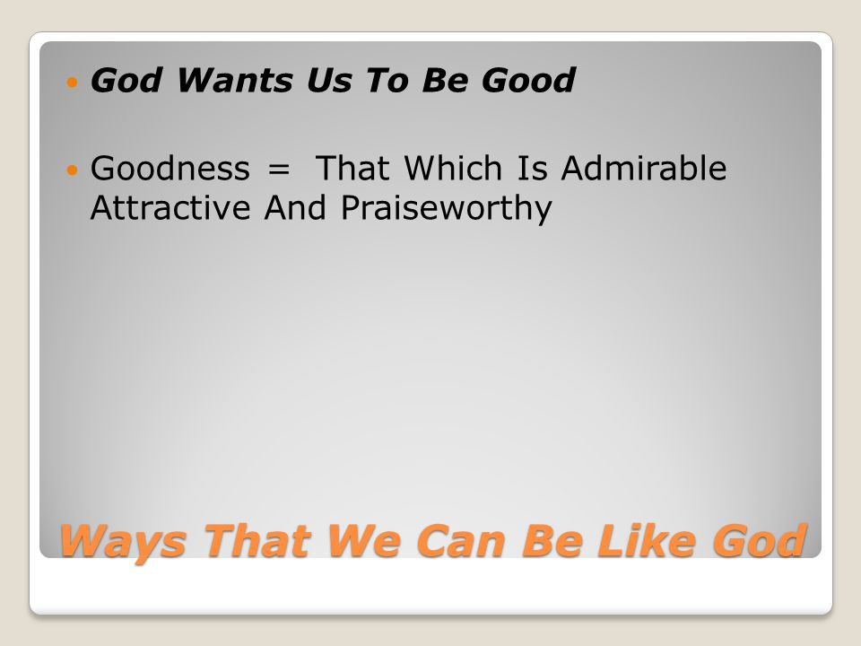 Ways That We Can Be Like God God Wants Us To Be Good Goodness = That Which Is Admirable Attractive And Praiseworthy