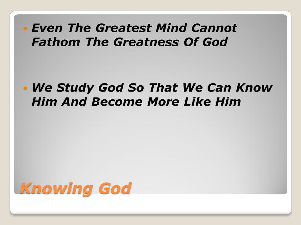 Knowing God Even The Greatest Mind Cannot Fathom The Greatness Of God We Study God So That We Can Know Him And Become More Like Him