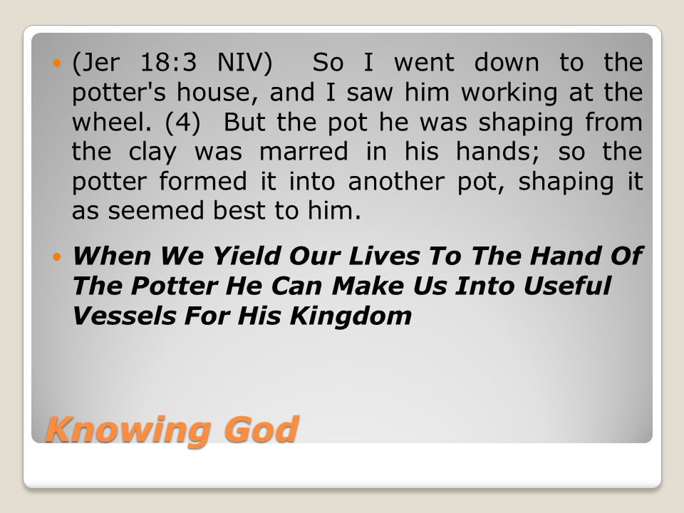 Knowing God (Jer 18:3 NIV) So I went down to the potter s house, and I saw him working at the wheel.