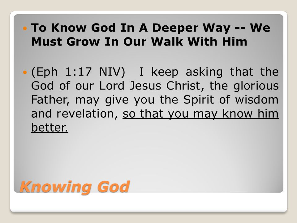 Knowing God To Know God In A Deeper Way -- We Must Grow In Our Walk With Him (Eph 1:17 NIV) I keep asking that the God of our Lord Jesus Christ, the glorious Father, may give you the Spirit of wisdom and revelation, so that you may know him better.