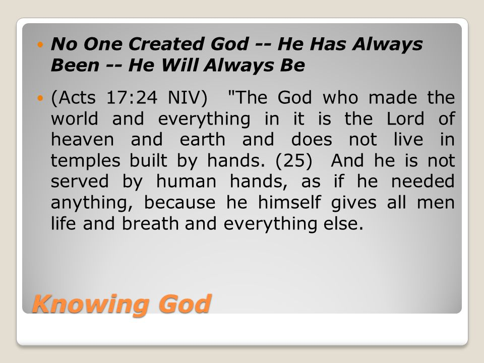 Knowing God No One Created God -- He Has Always Been -- He Will Always Be (Acts 17:24 NIV)