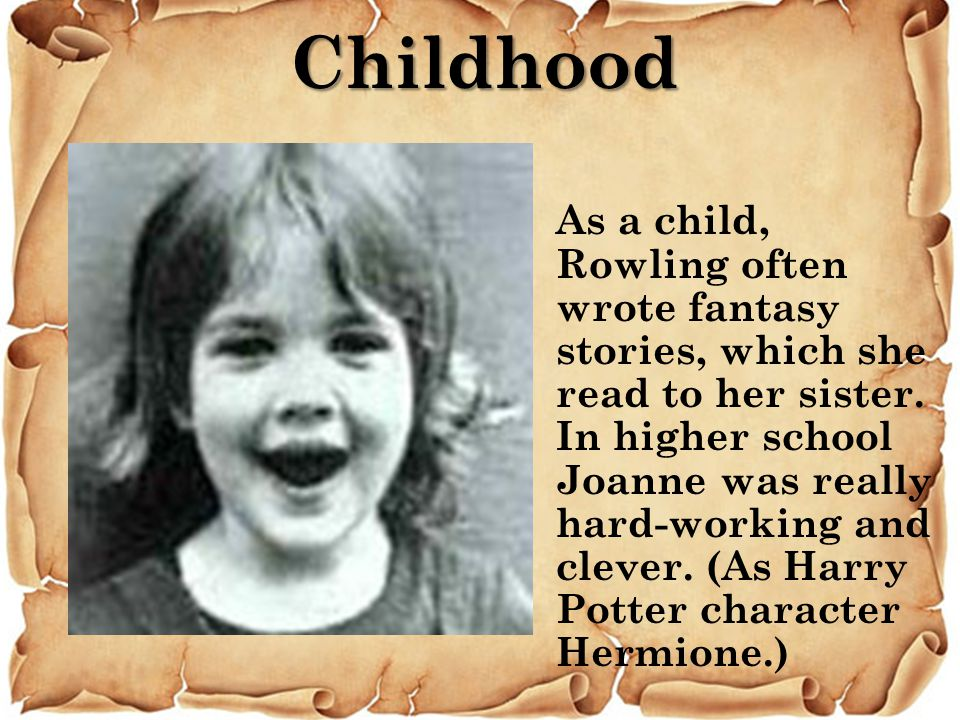 Childhood As a child, Rowling often wrote fantasy stories, which she read to her sister.