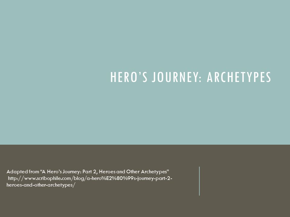 "HERO'S JOURNEY: ARCHETYPES Adapted from ""A Hero's Journey: Part 2, Heroes and Other Archetypes"" http://www.scribophile.com/blog/a-hero%E2%80%99s-journ"