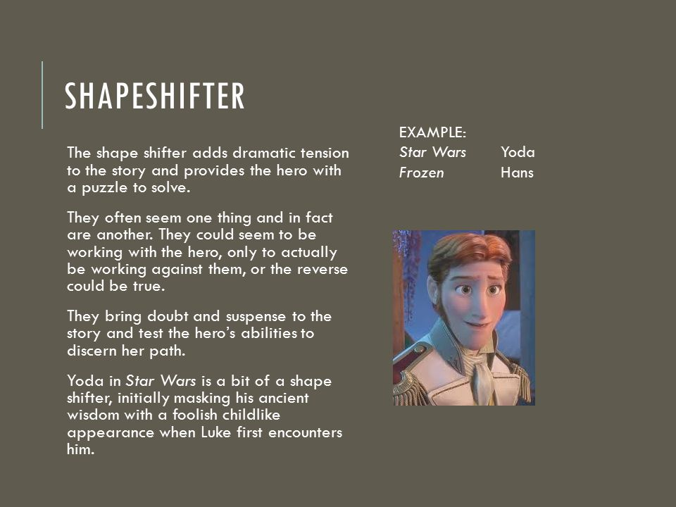 SHAPESHIFTER The shape shifter adds dramatic tension to the story and provides the hero with a puzzle to solve. They often seem one thing and in fact