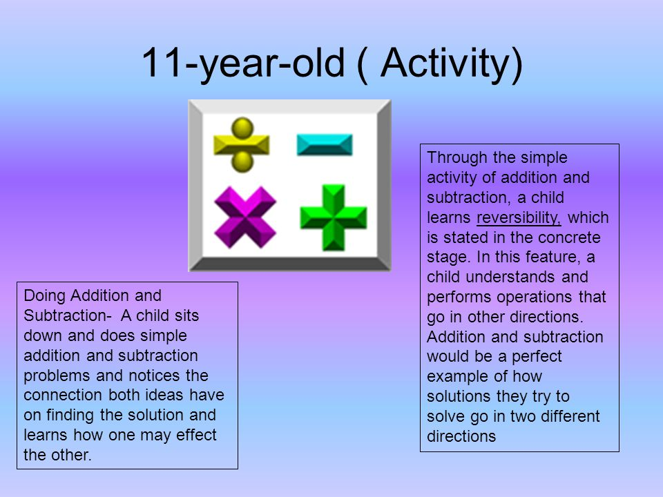 11-year-old ( Activity) Doing Addition and Subtraction- A child sits down and does simple addition and subtraction problems and notices the connection both ideas have on finding the solution and learns how one may effect the other.