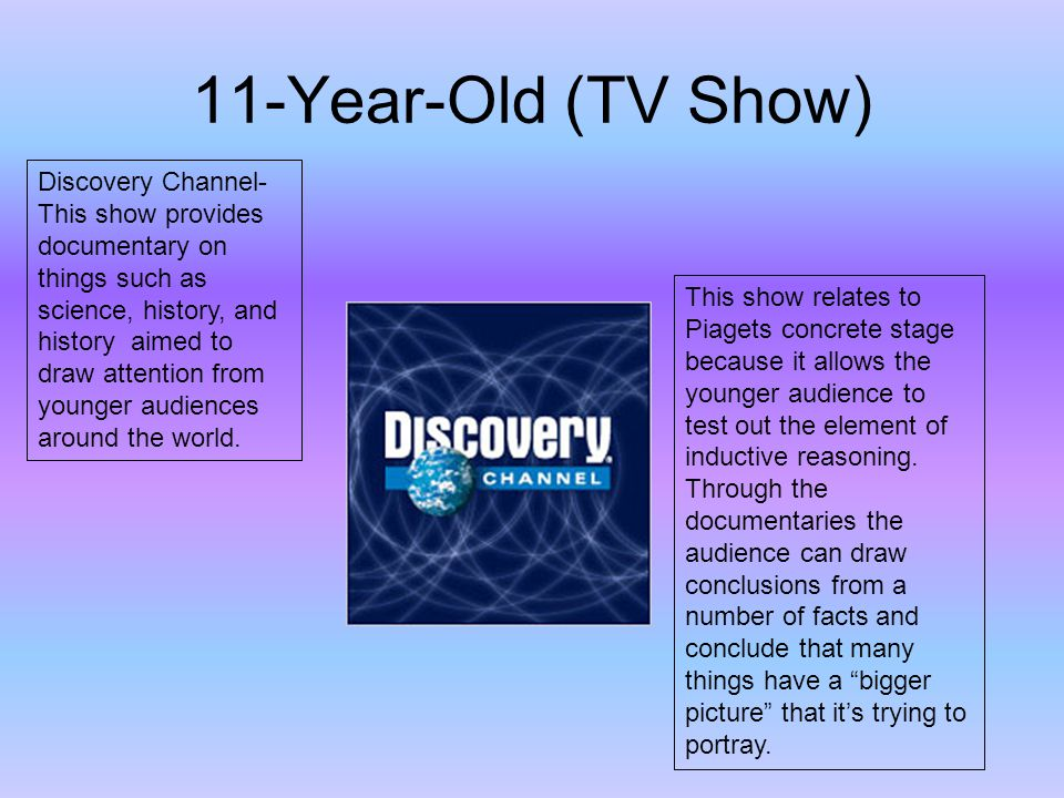11-Year-Old (TV Show) Discovery Channel- This show provides documentary on things such as science, history, and history aimed to draw attention from younger audiences around the world.