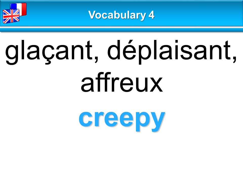 creepy glaçant, déplaisant, affreux Vocabulary 4