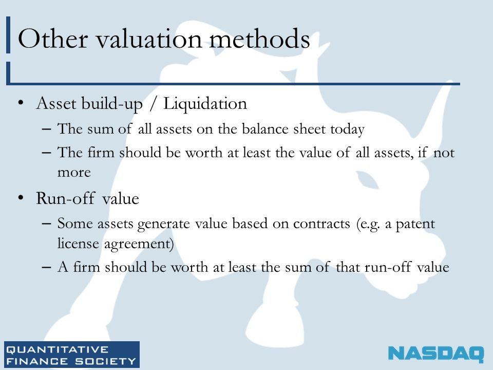 Other valuation methods Asset build-up / Liquidation – The sum of all assets on the balance sheet today – The firm should be worth at least the value of all assets, if not more Run-off value – Some assets generate value based on contracts (e.g.