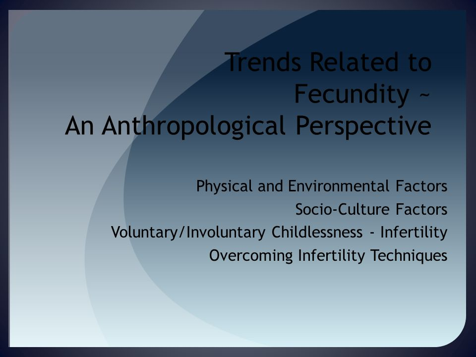Trends Related to Fecundity ~ An Anthropological Perspective Physical and Environmental Factors Socio-Culture Factors Voluntary/Involuntary Childlessness - Infertility Overcoming Infertility Techniques