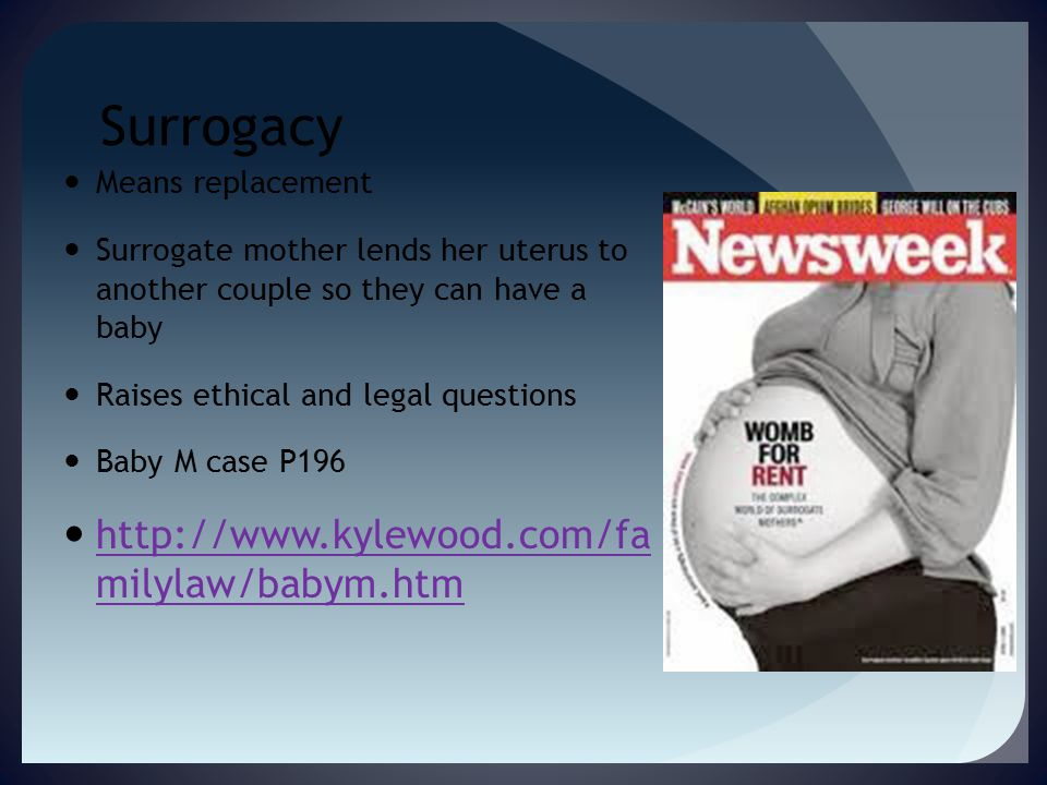Surrogacy Means replacement Surrogate mother lends her uterus to another couple so they can have a baby Raises ethical and legal questions Baby M case P196 http://www.kylewood.com/fa milylaw/babym.htm http://www.kylewood.com/fa milylaw/babym.htm