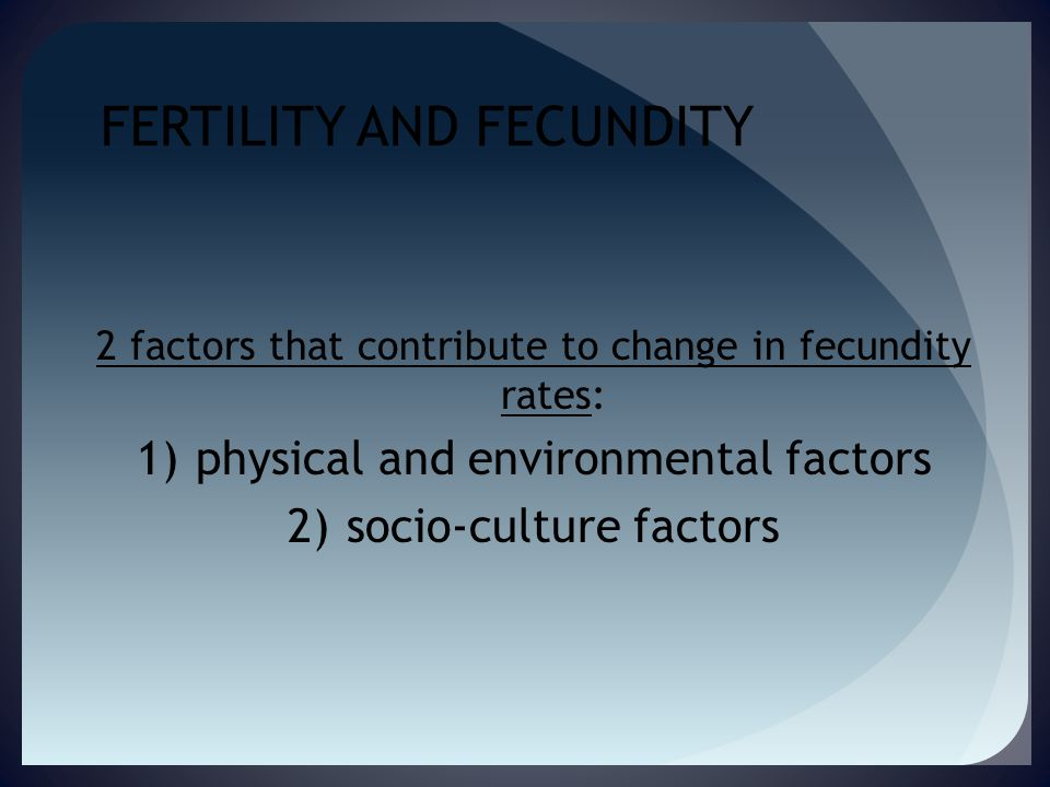 FERTILITY AND FECUNDITY 2 factors that contribute to change in fecundity rates: 1)physical and environmental factors 2)socio-culture factors