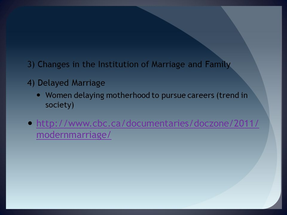 3) Changes in the Institution of Marriage and Family 4) Delayed Marriage Women delaying motherhood to pursue careers (trend in society) http://www.cbc.ca/documentaries/doczone/2011/ modernmarriage/ http://www.cbc.ca/documentaries/doczone/2011/ modernmarriage/