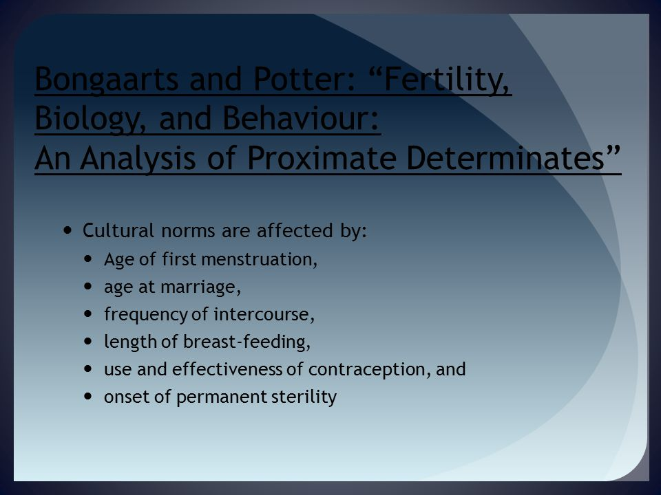 Bongaarts and Potter: Fertility, Biology, and Behaviour: An Analysis of Proximate Determinates Cultural norms are affected by: Age of first menstruation, age at marriage, frequency of intercourse, length of breast-feeding, use and effectiveness of contraception, and onset of permanent sterility