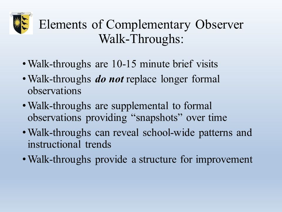 Elements of Complementary Observer Walk-Throughs: Walk-throughs are 10-15 minute brief visits Walk-throughs do not replace longer formal observations